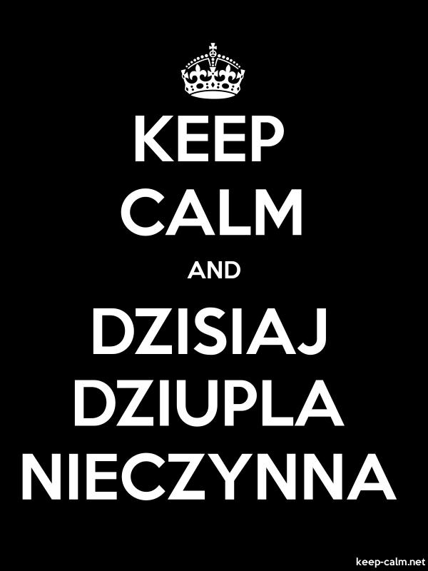 KEEP CALM AND DZISIAJ DZIUPLA NIECZYNNA - white/black - Default (600x800)