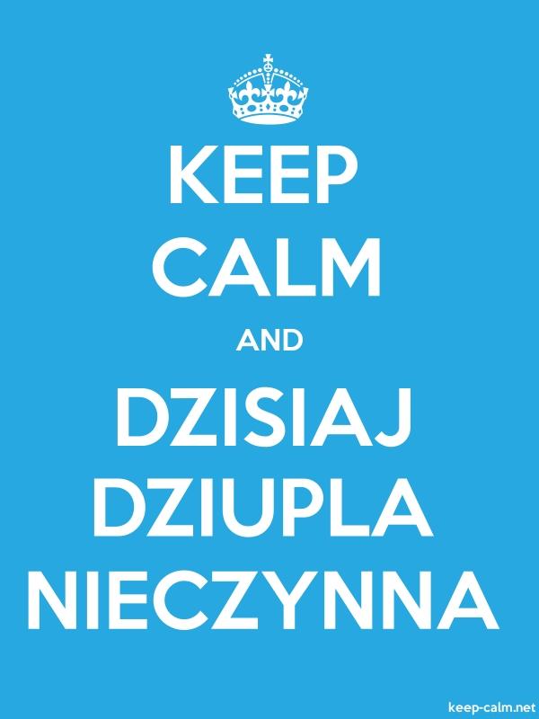 KEEP CALM AND DZISIAJ DZIUPLA NIECZYNNA - white/blue - Default (600x800)