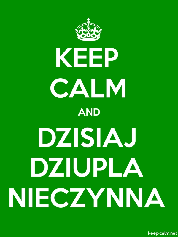 KEEP CALM AND DZISIAJ DZIUPLA NIECZYNNA - white/green - Default (600x800)