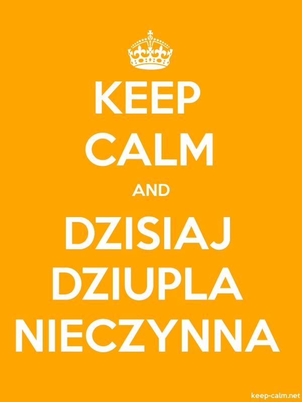 KEEP CALM AND DZISIAJ DZIUPLA NIECZYNNA - white/orange - Default (600x800)