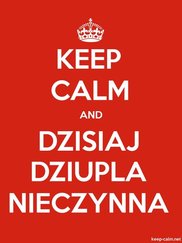 KEEP CALM AND DZISIAJ DZIUPLA NIECZYNNA - white/red - Default (600x800)