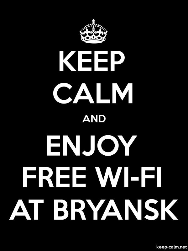KEEP CALM AND ENJOY FREE WI-FI AT BRYANSK - white/black - Default (600x800)