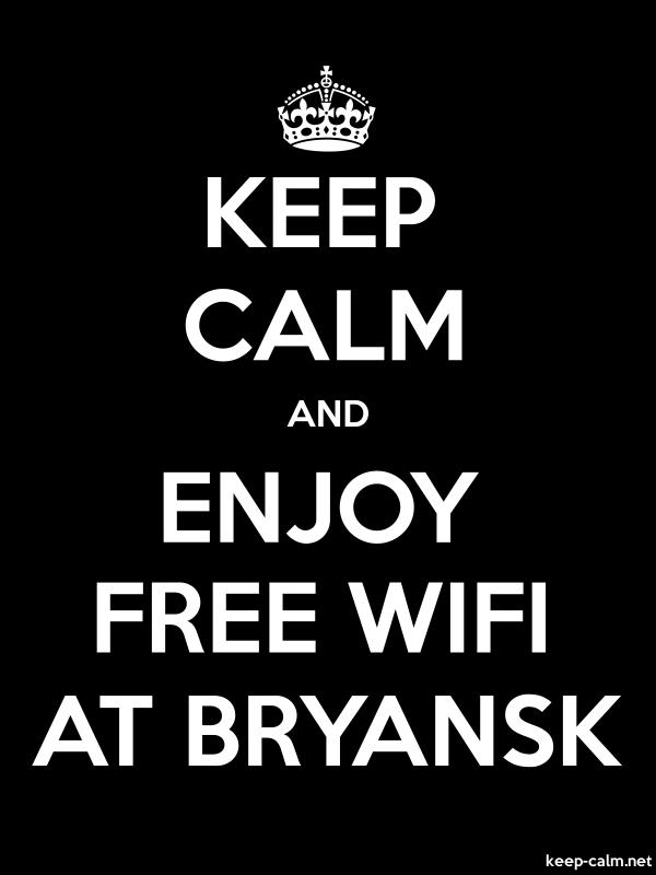 KEEP CALM AND ENJOY FREE WIFI AT BRYANSK - white/black - Default (600x800)