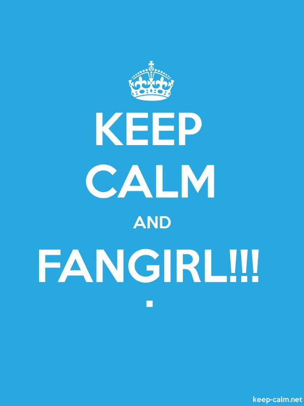 KEEP CALM AND FANGIRL!!! . - white/blue - Default (600x800)