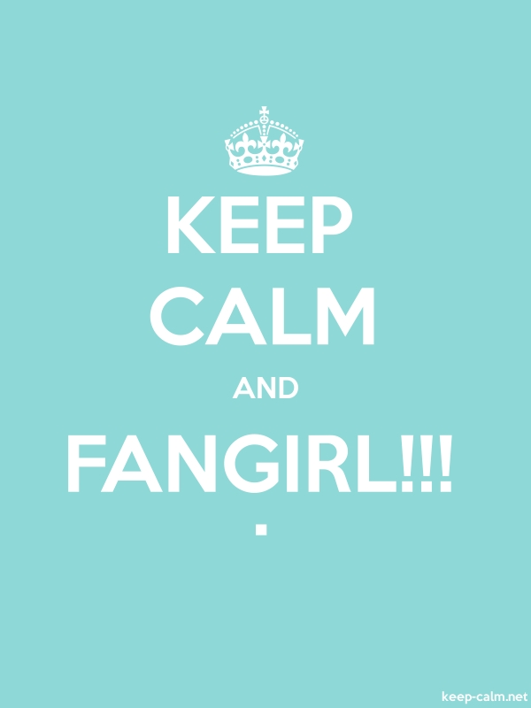KEEP CALM AND FANGIRL!!! . - white/lightblue - Default (600x800)