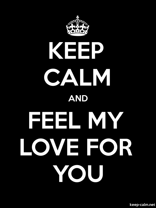 KEEP CALM AND FEEL MY LOVE FOR YOU - white/black - Default (600x800)