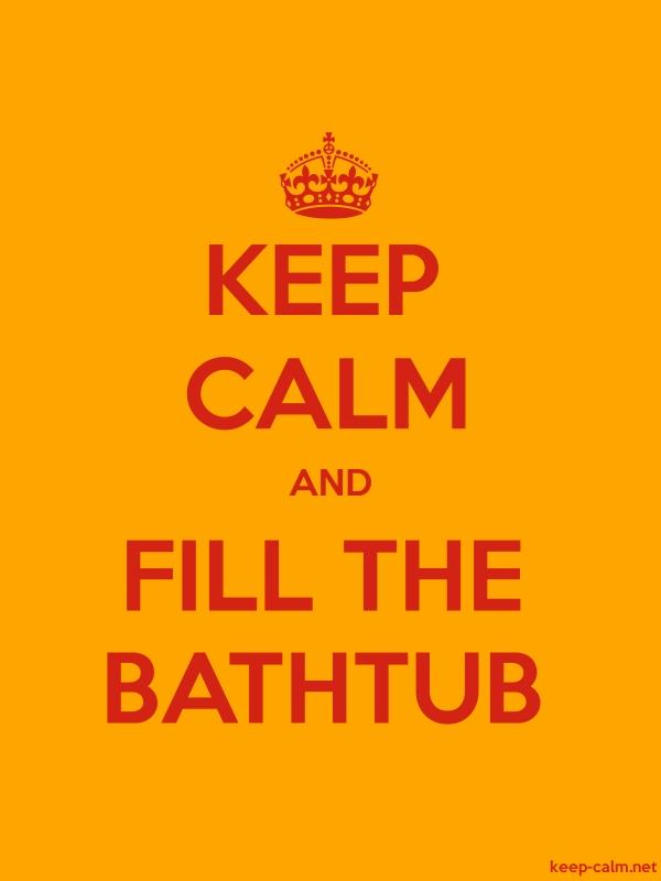 KEEP CALM AND FILL THE BATHTUB - red/orange - Default (600x800)