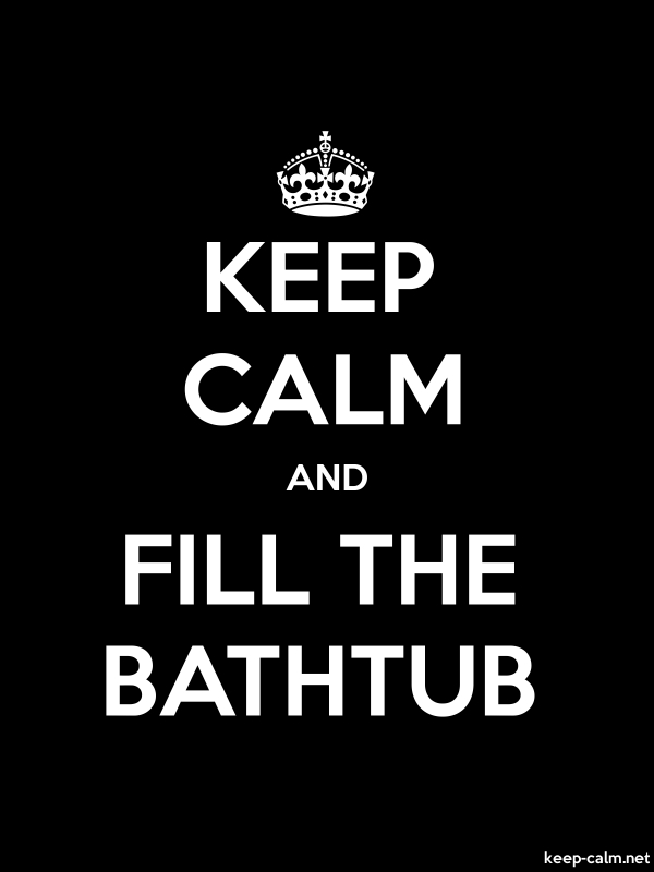 KEEP CALM AND FILL THE BATHTUB - white/black - Default (600x800)
