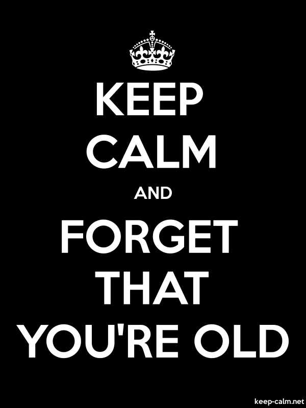 KEEP CALM AND FORGET THAT YOU'RE OLD - white/black - Default (600x800)
