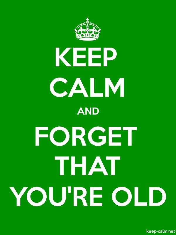 KEEP CALM AND FORGET THAT YOU'RE OLD - white/green - Default (600x800)
