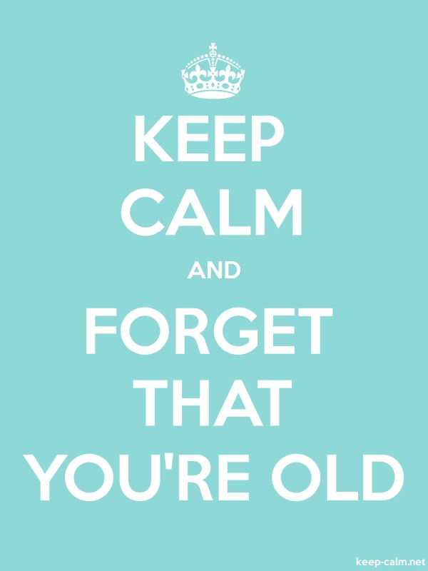 KEEP CALM AND FORGET THAT YOU'RE OLD - white/lightblue - Default (600x800)