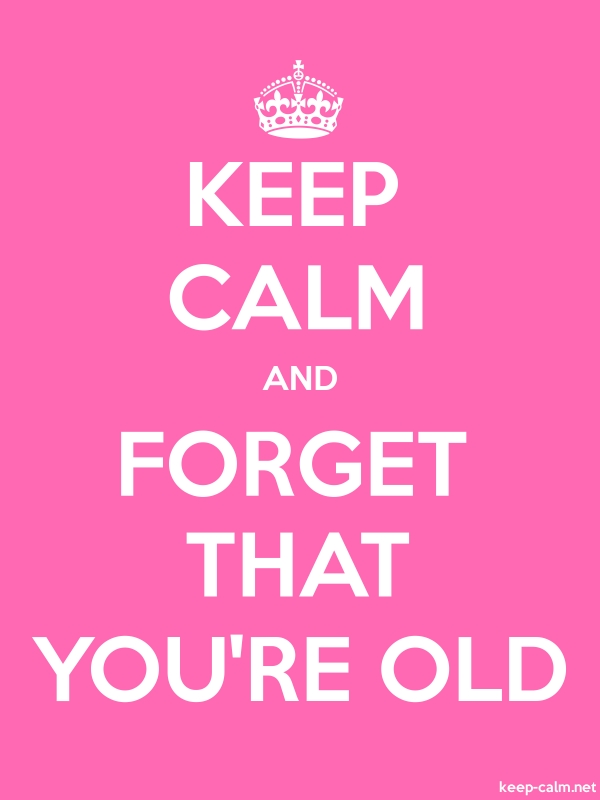 KEEP CALM AND FORGET THAT YOU'RE OLD - white/pink - Default (600x800)