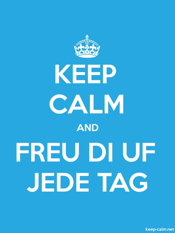 KEEP CALM AND FREU DI UF JEDE TAG - white/blue - Default (600x800)