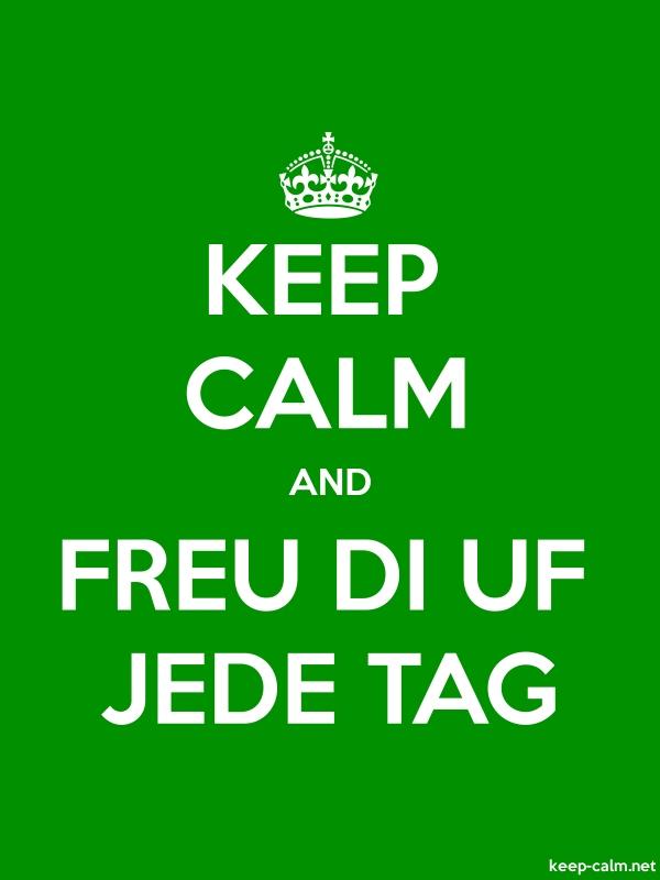 KEEP CALM AND FREU DI UF JEDE TAG - white/green - Default (600x800)
