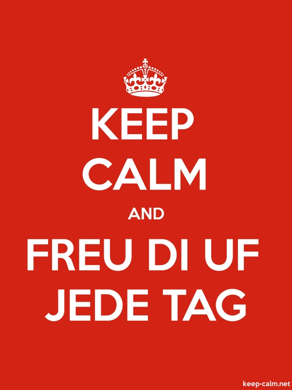 KEEP CALM AND FREU DI UF JEDE TAG - white/red - Default (600x800)