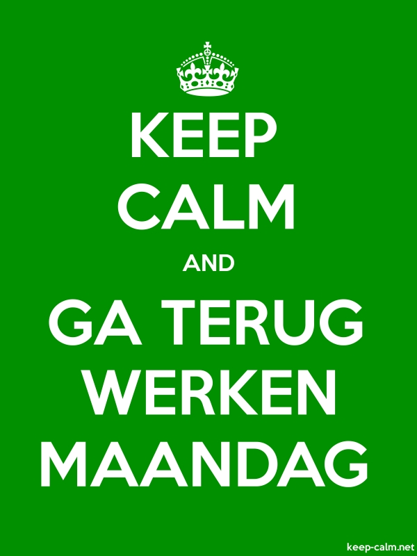 KEEP CALM AND GA TERUG WERKEN MAANDAG - white/green - Default (600x800)