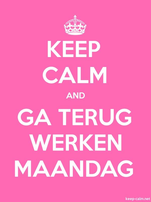 KEEP CALM AND GA TERUG WERKEN MAANDAG - white/pink - Default (600x800)