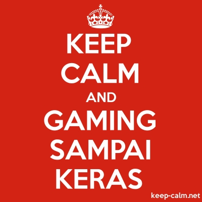 KEEP CALM AND GAMING SAMPAI KERAS | KEEP-CALM net