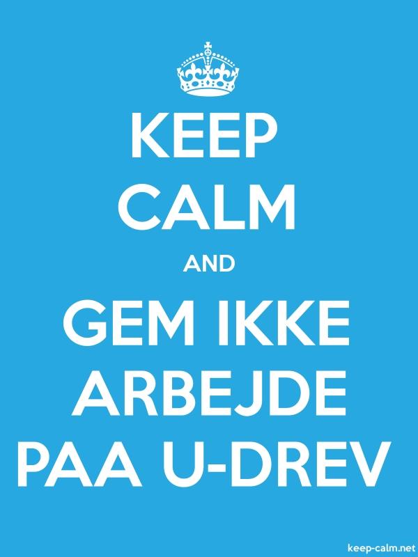 KEEP CALM AND GEM IKKE ARBEJDE PAA U-DREV - white/blue - Default (600x800)