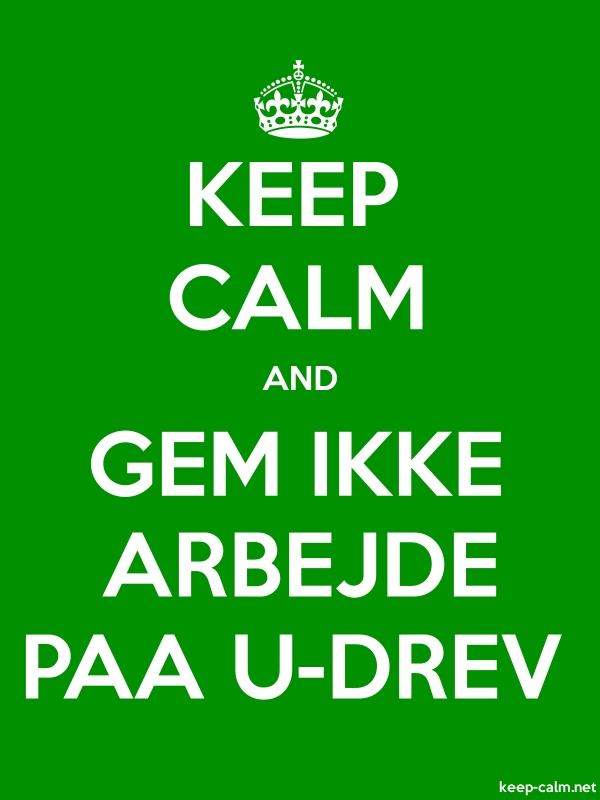 KEEP CALM AND GEM IKKE ARBEJDE PAA U-DREV - white/green - Default (600x800)
