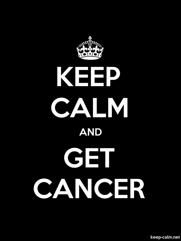 KEEP CALM AND GET CANCER - white/black - Default (600x800)