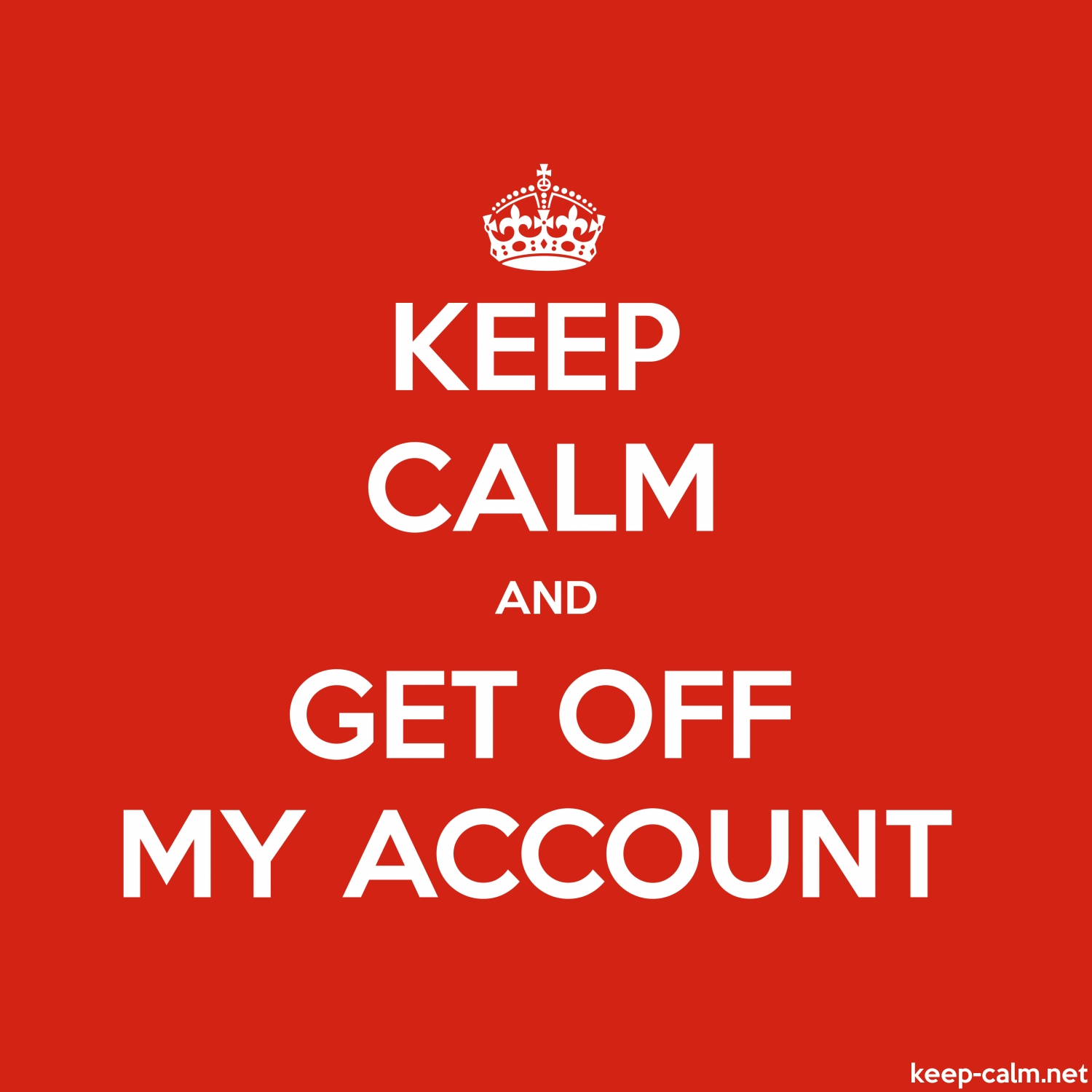 KEEP CALM AND GET OFF MY ACCOUNT