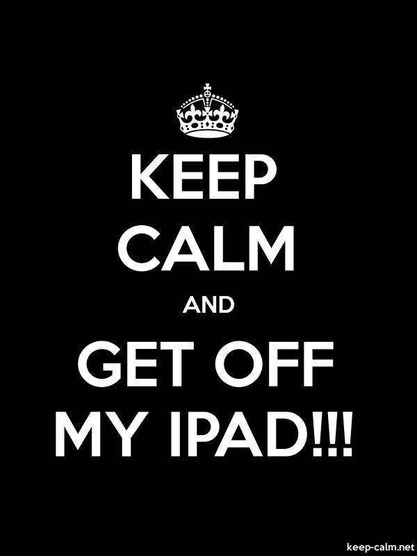 KEEP CALM AND GET OFF MY IPAD!!! - white/black - Default (600x800)
