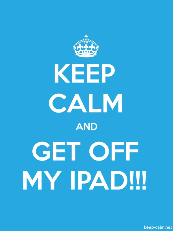 KEEP CALM AND GET OFF MY IPAD!!! - white/blue - Default (600x800)