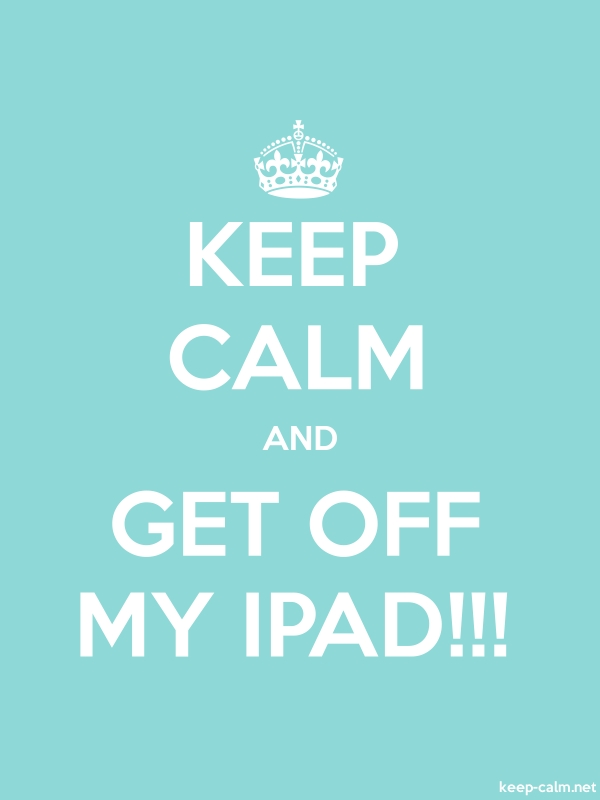KEEP CALM AND GET OFF MY IPAD!!! - white/lightblue - Default (600x800)