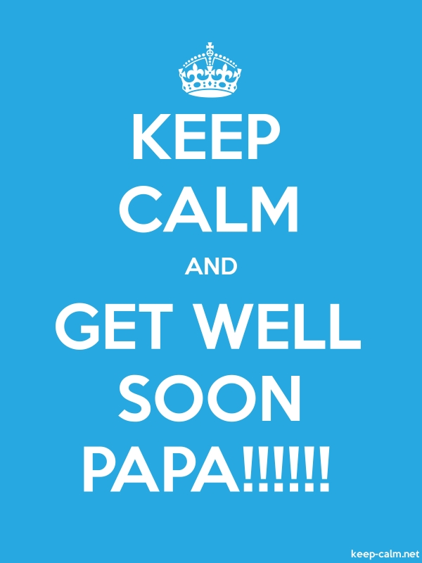 KEEP CALM AND GET WELL SOON PAPA!!!!!! - white/blue - Default (600x800)