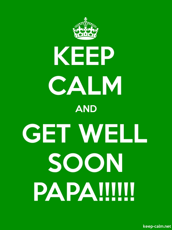 KEEP CALM AND GET WELL SOON PAPA!!!!!! - white/green - Default (600x800)