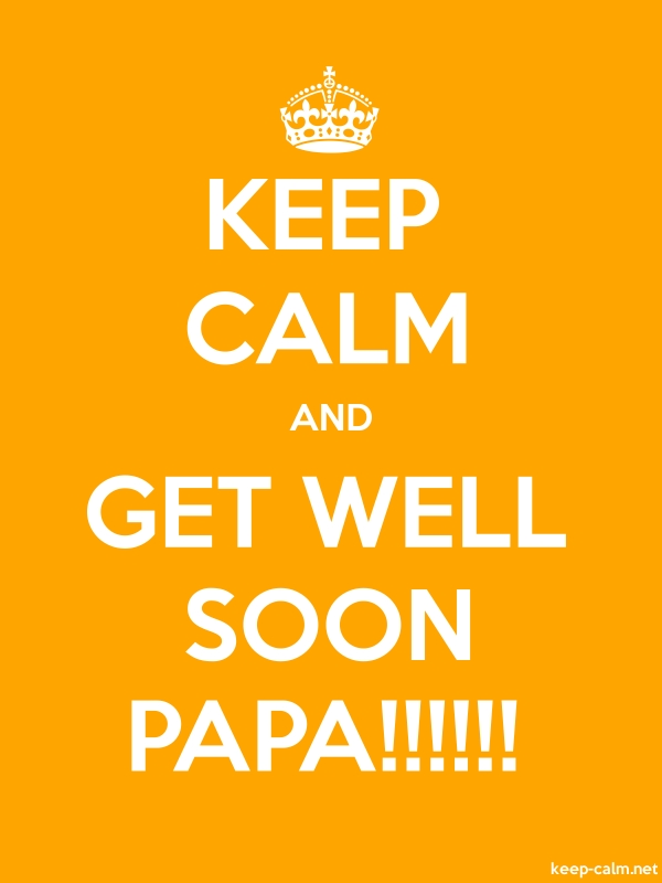 KEEP CALM AND GET WELL SOON PAPA!!!!!! - white/orange - Default (600x800)