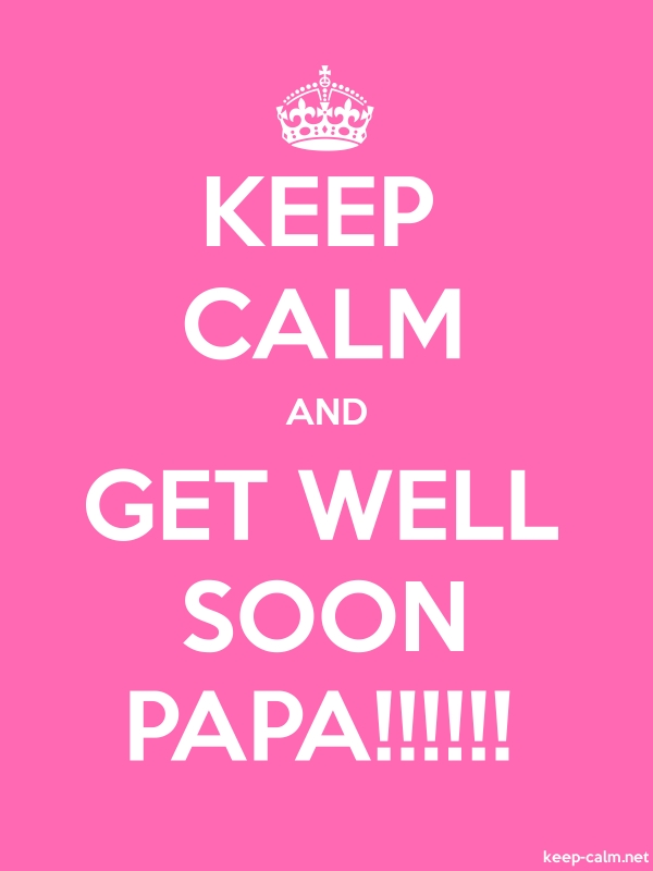 KEEP CALM AND GET WELL SOON PAPA!!!!!! - white/pink - Default (600x800)