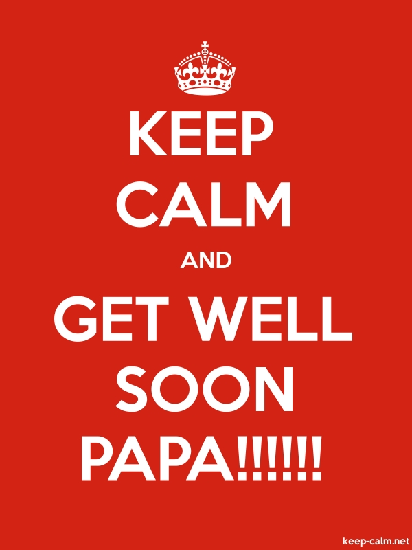 KEEP CALM AND GET WELL SOON PAPA!!!!!! - white/red - Default (600x800)