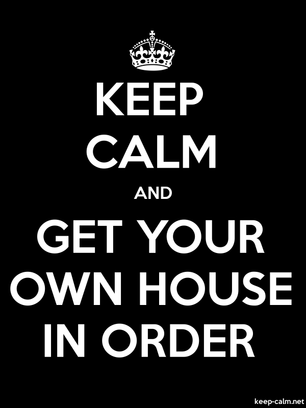 KEEP CALM AND GET YOUR OWN HOUSE IN ORDER - white/black - Default (600x800)