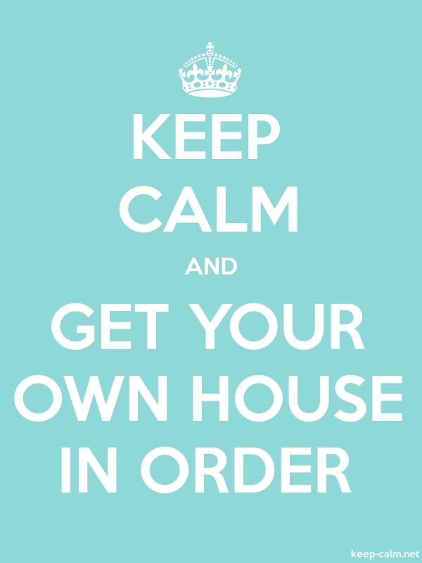 KEEP CALM AND GET YOUR OWN HOUSE IN ORDER - white/lightblue - Default (600x800)