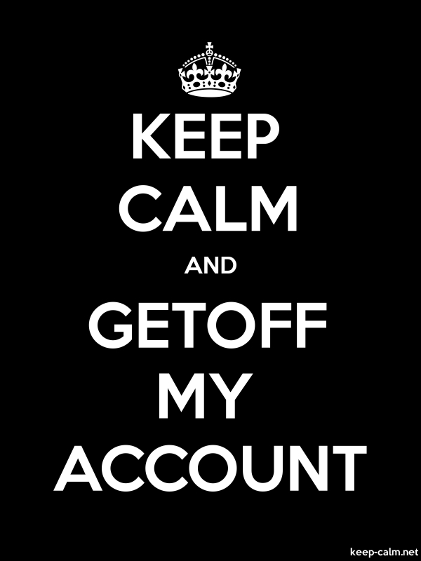 KEEP CALM AND GETOFF MY ACCOUNT - white/black - Default (600x800)