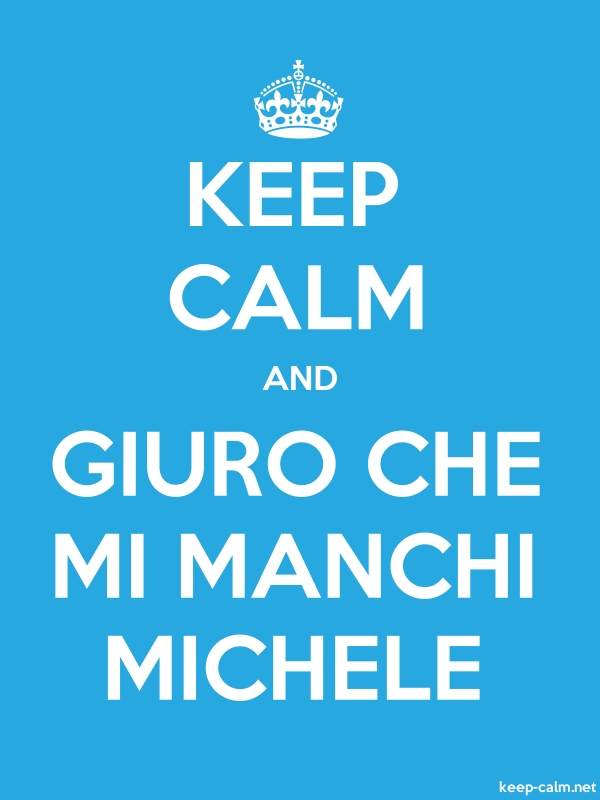 KEEP CALM AND GIURO CHE MI MANCHI MICHELE - white/blue - Default (600x800)