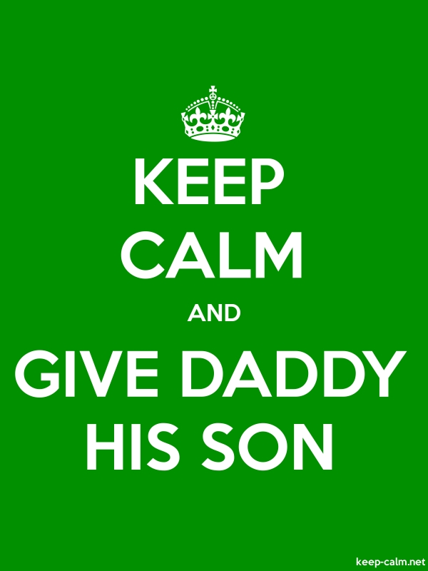 KEEP CALM AND GIVE DADDY HIS SON - white/green - Default (600x800)