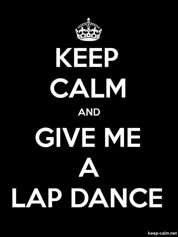 KEEP CALM AND GIVE ME A LAP DANCE - white/black - Default (600x800)