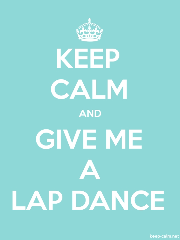KEEP CALM AND GIVE ME A LAP DANCE - white/lightblue - Default (600x800)