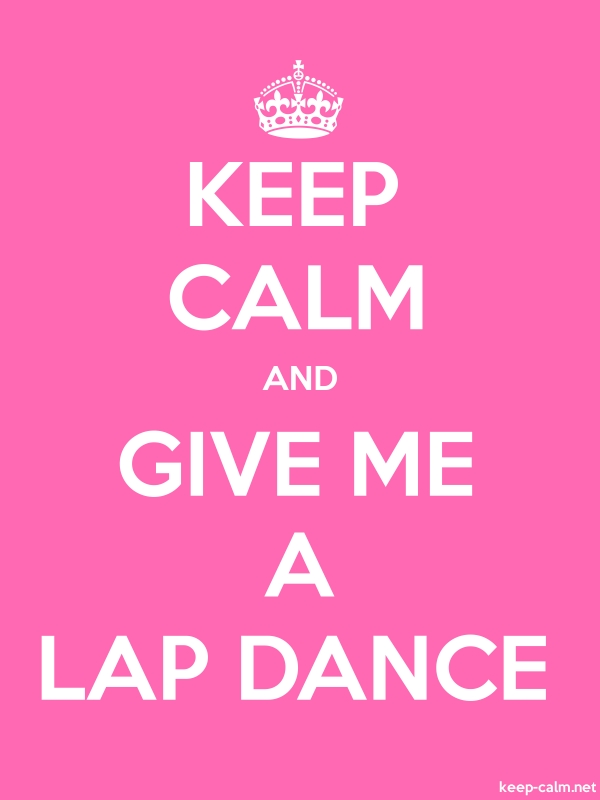 KEEP CALM AND GIVE ME A LAP DANCE - white/pink - Default (600x800)