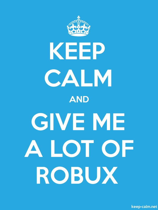 KEEP CALM AND GIVE ME A LOT OF ROBUX - white/blue - Default (600x800)