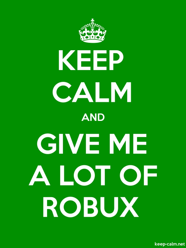 KEEP CALM AND GIVE ME A LOT OF ROBUX - white/green - Default (600x800)
