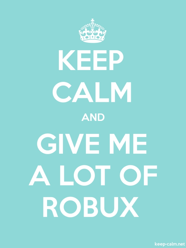 KEEP CALM AND GIVE ME A LOT OF ROBUX - white/lightblue - Default (600x800)