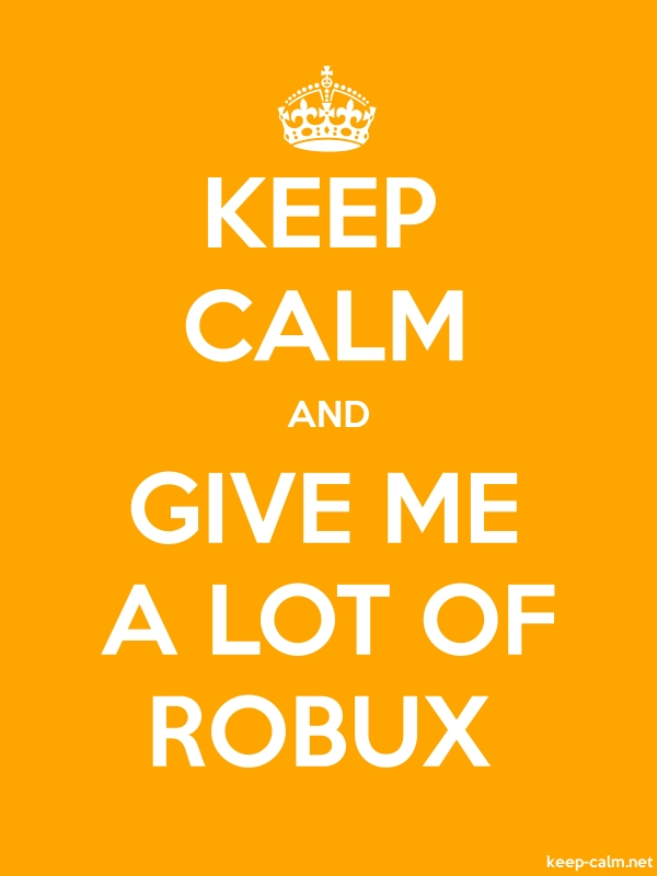 KEEP CALM AND GIVE ME A LOT OF ROBUX - white/orange - Default (600x800)