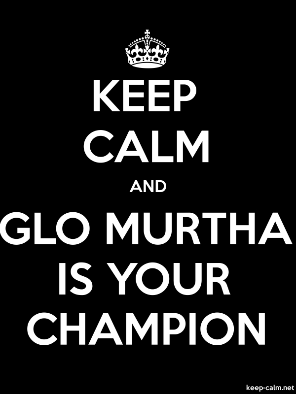 KEEP CALM AND GLO MURTHA IS YOUR CHAMPION - white/black - Default (600x800)