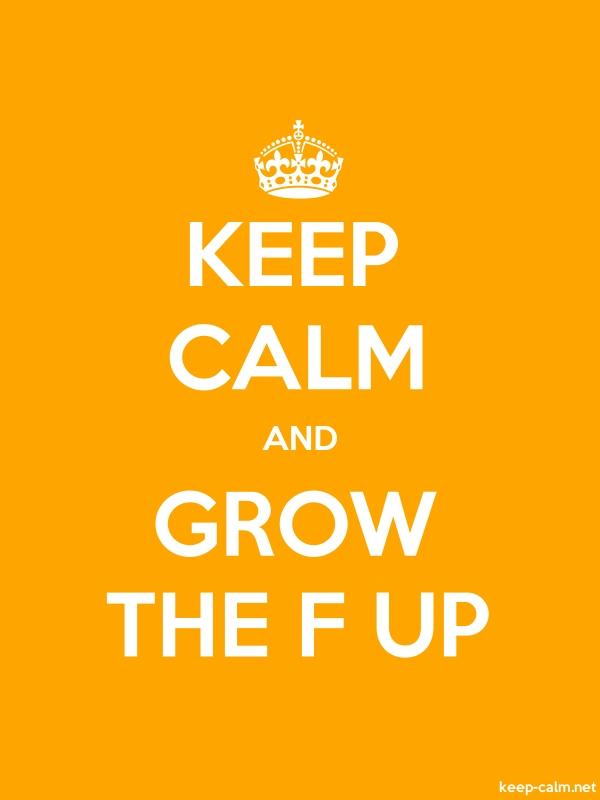 KEEP CALM AND GROW THE F UP - white/orange - Default (600x800)