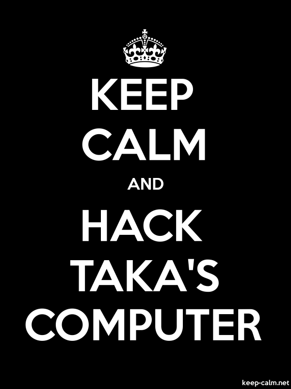 KEEP CALM AND HACK TAKA'S COMPUTER - white/black - Default (600x800)