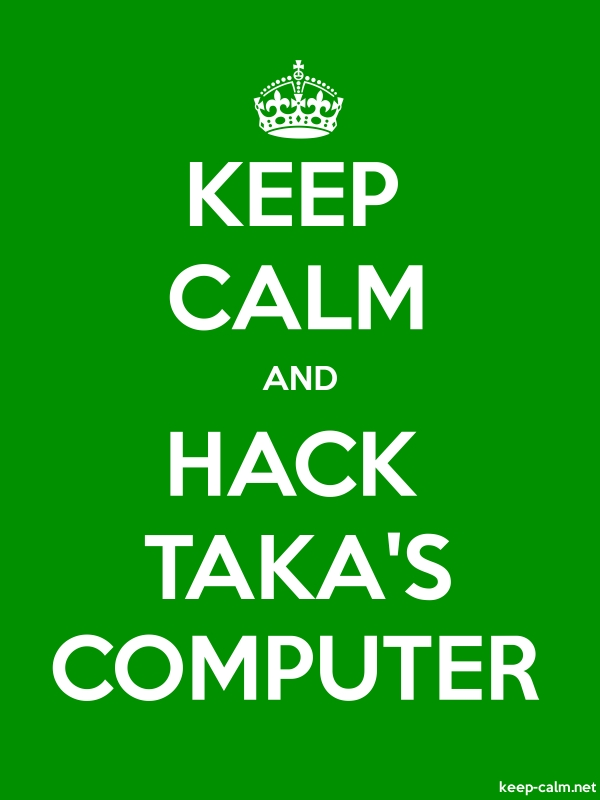KEEP CALM AND HACK TAKA'S COMPUTER - white/green - Default (600x800)